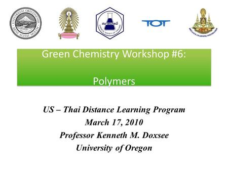 Green Chemistry Workshop #6: Polymers US – Thai Distance Learning Program March 17, 2010 Professor Kenneth M. Doxsee University of Oregon.