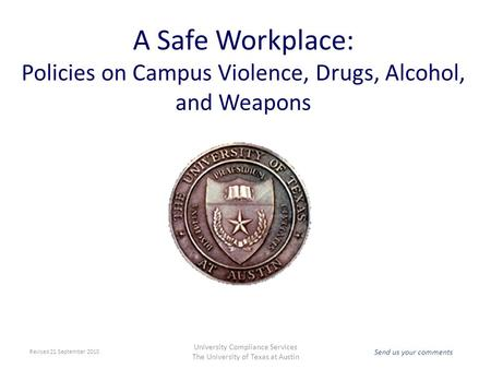 Send us your comments University Compliance Services The University of Texas at Austin A Safe Workplace: Policies on Campus Violence, Drugs, Alcohol, and.