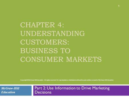 CHAPTER 4: UNDERSTANDING CUSTOMERS: BUSINESS TO CONSUMER MARKETS Part 2: Use Information to Drive Marketing Decisions McGraw-Hill Education 1 Copyright.