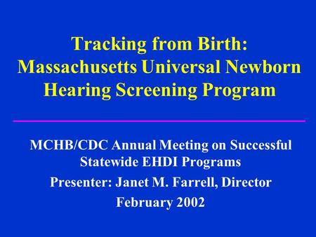 Tracking from Birth: Massachusetts Universal Newborn Hearing Screening Program MCHB/CDC Annual Meeting on Successful Statewide EHDI Programs Presenter: