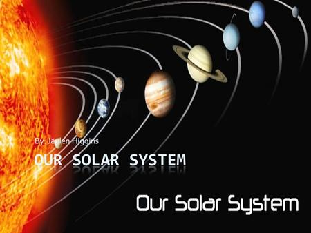 By: Jaylen Higgins Our solar system.