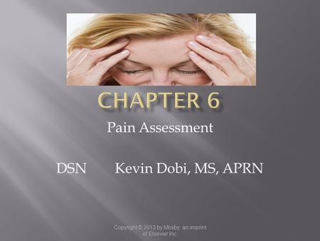Copyright © 2013 by Mosby, an imprint of Elsevier Inc. Pain Assessment DSN Kevin Dobi, MS, APRN.
