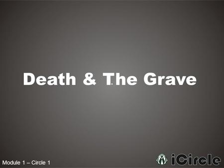"Module 1 – Circle 1 Death & The Grave. Module 1 – Circle 1 Will we all die? Or will a select few never die? ""Every soul shall have taste of death; In."