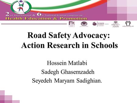 Road Safety Advocacy: Action Research in Schools Hossein Matlabi Sadegh Ghasemzadeh Seyedeh Maryam Sadighian.