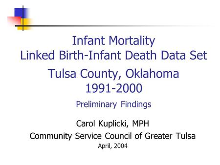 Infant Mortality Linked Birth-Infant Death Data Set Tulsa County, Oklahoma 1991-2000 Preliminary Findings Carol Kuplicki, MPH Community Service Council.