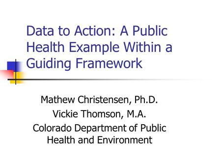 Data to Action: A Public Health Example Within a Guiding Framework Mathew Christensen, Ph.D. Vickie Thomson, M.A. Colorado Department of Public Health.