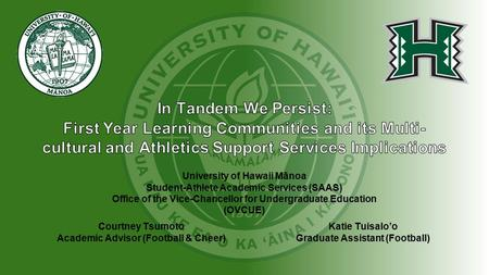 Courtney Tsumoto Academic Advisor (Football & Cheer) Katie Tuisalo'o Graduate Assistant (Football) University of Hawaii Mānoa Student-Athlete Academic.