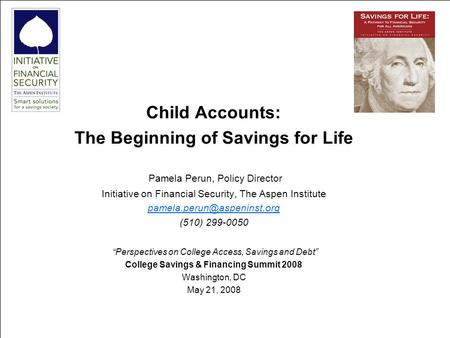 111 Child Accounts: The Beginning of Savings for Life Pamela Perun, Policy Director Initiative on Financial Security, The Aspen Institute