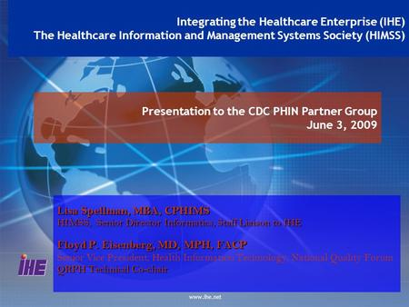 Www.ihe.net Presentation to the CDC PHIN Partner Group June 3, 2009 Integrating the Healthcare Enterprise (IHE) The Healthcare Information and Management.