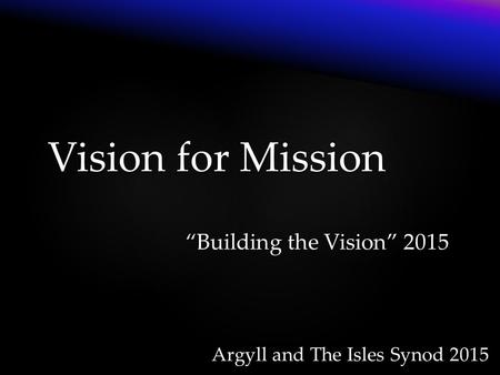 "Argyll and The Isles Synod 2015 Vision for Mission ""Building the Vision"" 2015."