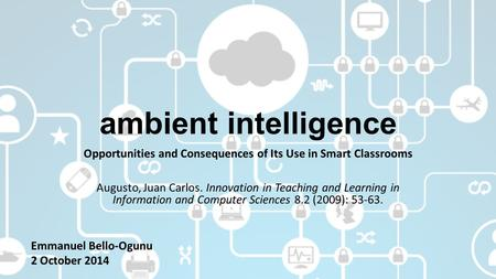 Ambient intelligence Opportunities and Consequences of Its Use in Smart Classrooms Augusto, Juan Carlos. Innovation in Teaching and Learning in Information.