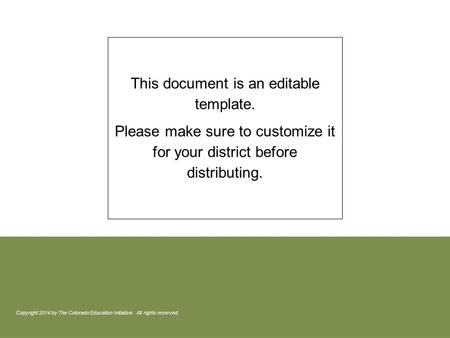 This document is an editable template. Please make sure to customize it for your district before distributing. Copyright 2014 by The Colorado Education.