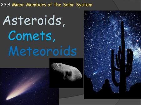 23.4 Minor Members of the Solar System Asteroids, Comets, Meteoroids.