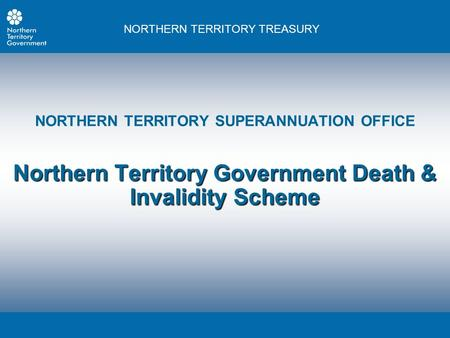 NORTHERN TERRITORY TREASURY NORTHERN TERRITORY SUPERANNUATION OFFICE Northern Territory Government Death & Invalidity Scheme.
