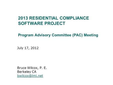 2013 RESIDENTIAL COMPLIANCE SOFTWARE PROJECT Program Advisory Committee (PAC) Meeting July 17, 2012 Bruce Wilcox, P. E. Berkeley CA