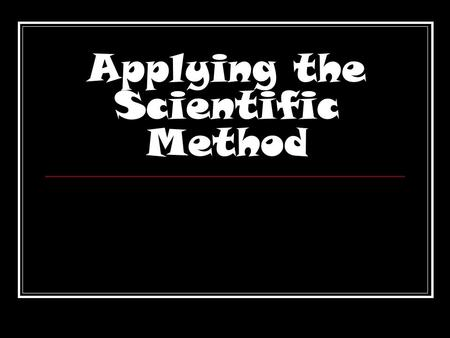 Applying the Scientific Method. What's the best way to find out about something? ASK A QUESTION!!!!!!