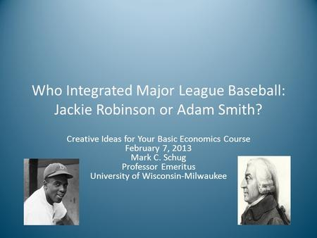 Who Integrated Major League Baseball: Jackie Robinson or Adam Smith? Creative Ideas for Your Basic Economics Course February 7, 2013 Mark C. Schug Professor.