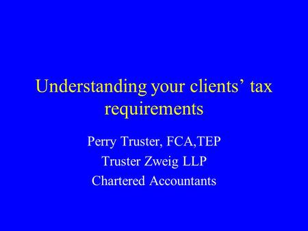 Understanding your clients' tax requirements Perry Truster, FCA,TEP Truster Zweig LLP Chartered Accountants.