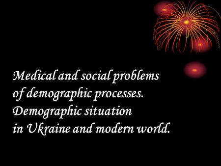 Меdical and social problems of demographic processes. Demographic situation in Ukraine and modern world.