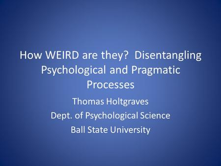How WEIRD are they? Disentangling Psychological and Pragmatic Processes Thomas Holtgraves Dept. of Psychological Science Ball State University.