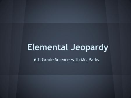 Elemental Jeopardy 6th Grade Science with Mr. Parks.