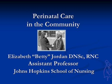 "Perinatal Care in the Community Elizabeth ""Betty"" Jordan DNSc, RNC Assistant Professor Johns Hopkins School of Nursing Perinatal Care in the Community."