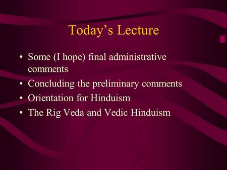 Today's Lecture Some (I hope) final administrative comments Concluding the preliminary comments Orientation for Hinduism The Rig Veda and Vedic Hinduism.