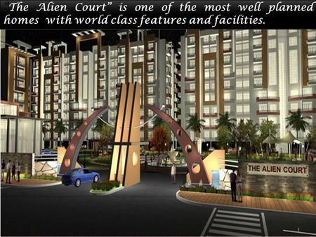 ". ""The Alien Court"" is one of the most well planned homes with world class features and facilities. 1."
