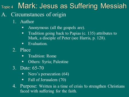Topic 4 Mark : Jesus as Suffering Messiah A. A.Circumstances of origin 1. 1.Author   Anonymous (all the gospels are).   Tradition going back to Papias.