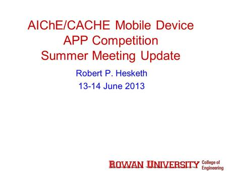 AIChE/CACHE Mobile Device APP Competition Summer Meeting Update Robert P. Hesketh 13-14 June 2013.