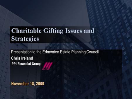 Charitable Gifting Issues and Strategies Presentation to the Edmonton Estate Planning Council Chris Ireland Presentation to the Edmonton Estate Planning.