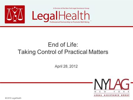  2010 LegalHealth End of Life: Taking Control of Practical Matters April 28, 2012.