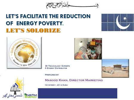 LET'S FACILITATE THE REDUCTION OF ENERGY POVERTY. LET'S SOLORIZE FOR By Technology Experts & Energy Distributor Prepared by Masood Khan, Director Marketing.