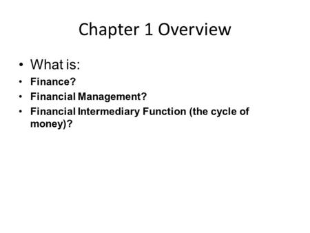 Chapter 1 Overview What is: Finance? Financial Management? Financial Intermediary Function (the cycle of money)?