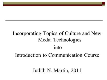 Incorporating Topics of Culture and New Media Technologies into Introduction to Communication Course Judith N. Martin, 2011.