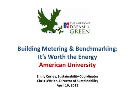 Building Metering & Benchmarking: It's Worth the Energy American University Emily Curley, Sustainability Coordinator Chris O'Brien, Director of Sustainability.