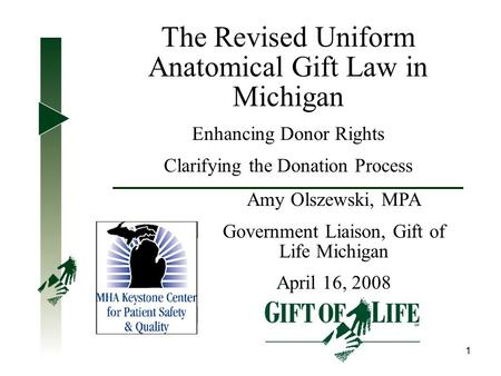 1 The Revised Uniform Anatomical Gift Law in Michigan Enhancing Donor Rights Clarifying the Donation Process Amy Olszewski, MPA Government Liaison, Gift.