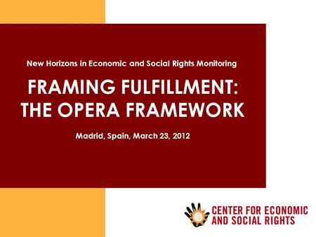 FRAMING FULFILLMENT: THE OPERA FRAMEWORK Madrid, Spain, March 23, 2012 New Horizons in Economic and Social Rights Monitoring.