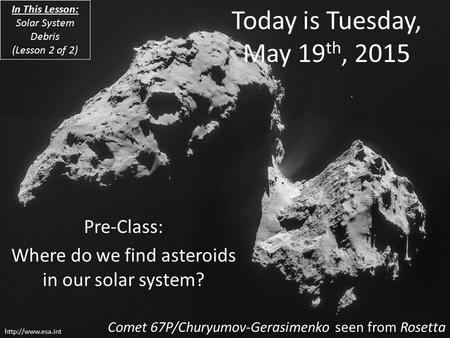 Today is Tuesday, May 19 th, 2015 Pre-<strong>Class</strong>: Where do we find asteroids in our <strong>solar</strong> <strong>system</strong>? Comet 67P/Churyumov-Gerasimenko seen from.