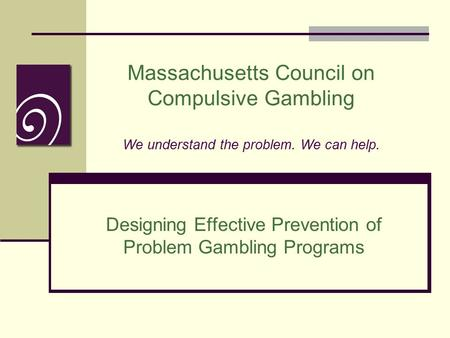 Massachusetts Council on Compulsive Gambling We understand the problem. We can help. Designing Effective Prevention of Problem Gambling Programs.