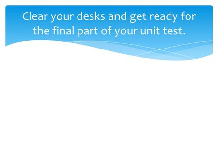 Clear your desks and get ready for the final part of your unit test.