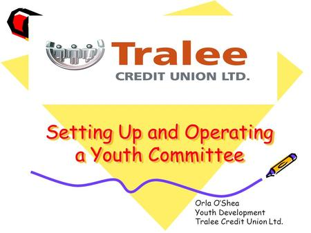 Setting Up and Operating a Youth Committee Orla O'Shea Youth Development Tralee Credit Union Ltd.