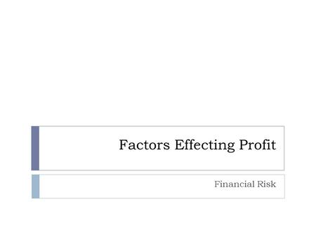 Factors Effecting Profit Financial Risk. Risking It All  Risk  Possibility of financial gain or loss or personal injury  Businesses that do not profit.