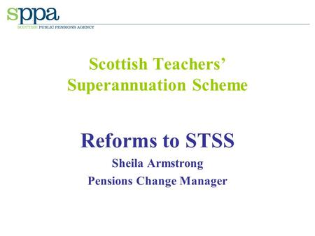 Scottish Teachers' Superannuation Scheme Reforms to STSS Sheila Armstrong Pensions Change Manager.
