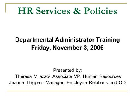 HR Services & Policies Departmental Administrator Training Friday, November 3, 2006 Presented by: Theresa Milazzo- Associate VP, Human Resources Jeanne.