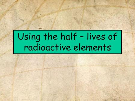 Using the half – lives of radioactive elements. In this presentation we will learn: 1.That there is an isotope of carbon that is useful for dating materials.