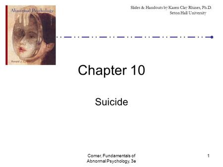 Comer, Fundamentals of Abnormal Psychology, 3e 1 Chapter 10 Suicide Slides & Handouts by Karen Clay Rhines, Ph.D. Seton Hall University.