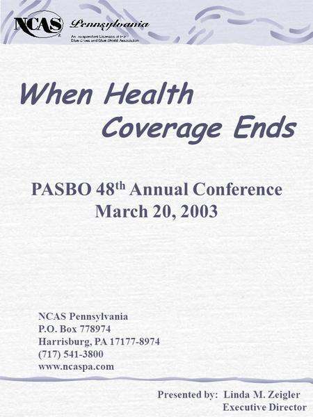 When Health Coverage Ends PASBO 48 th Annual Conference March 20, 2003 NCAS Pennsylvania P.O. Box 778974 Harrisburg, PA 17177-8974 (717) 541-3800 www.ncaspa.com.