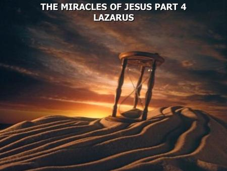 THE MIRACLES OF JESUS PART 4 LAZARUS THE MIRACLES OF JESUS PART 4 LAZARUS.