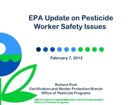 EPA Update on Pesticide Worker Safety Issues February 7, 2013 Richard Pont Certification and Worker Protection Branch Office of Pesticide Programs.